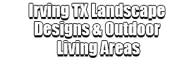 Irving TX Landscape Designs & Outdoor Living Areas Logo-We offer Landscape Design, Outdoor Patios & Pergolas, Outdoor Living Spaces, Stonescapes, Residential & Commercial Landscaping, Irrigation Installation & Repairs, Drainage Systems, Landscape Lighting, Outdoor Living Spaces, Tree Service, Lawn Service, and more.